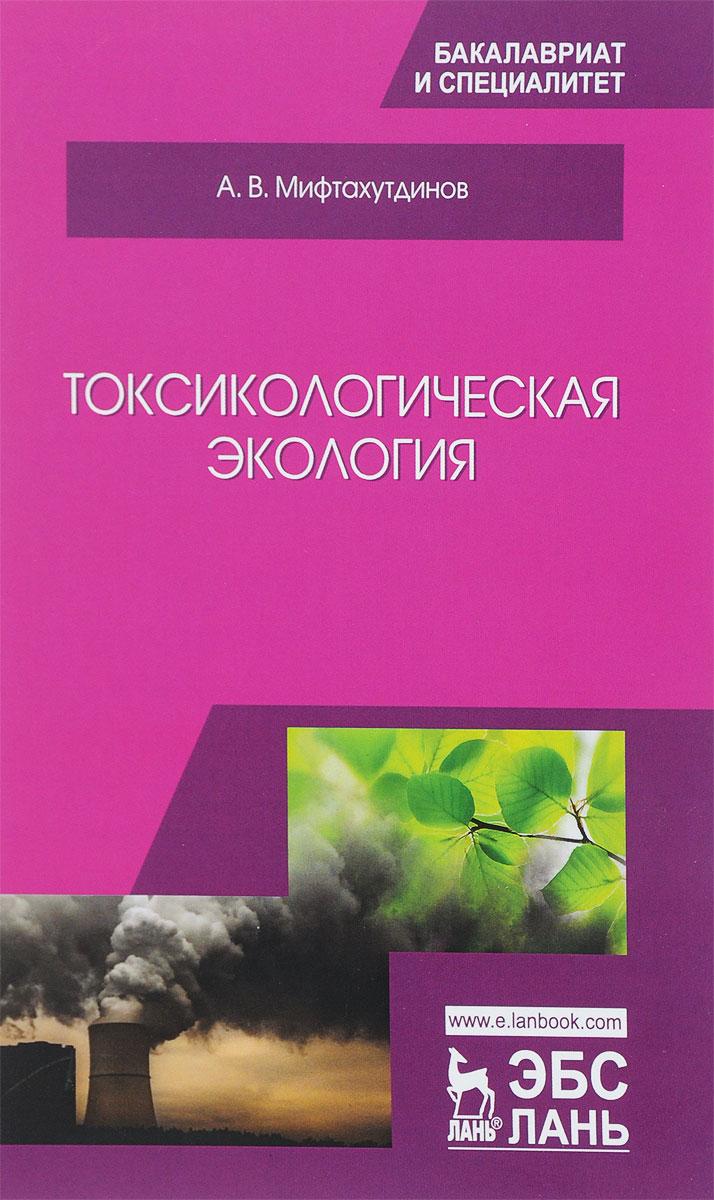 Zakazat.ru Токсическая экология. Учебник. А. В. Мифтахутдинов