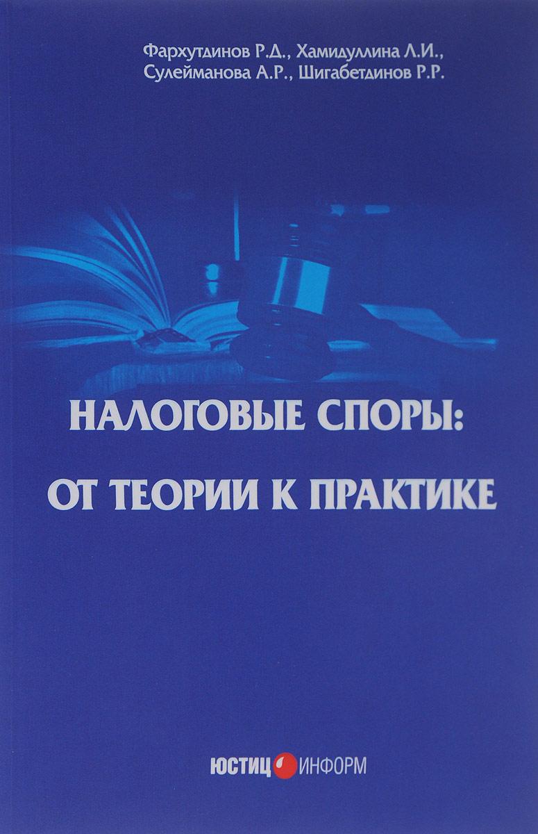 цена Р. Д. Фархутдинов, Л. И. Хамидуллина, А. Р. Сулейманова, Р. Р. Шигабетдинов Налоговые споры. От теории к практике