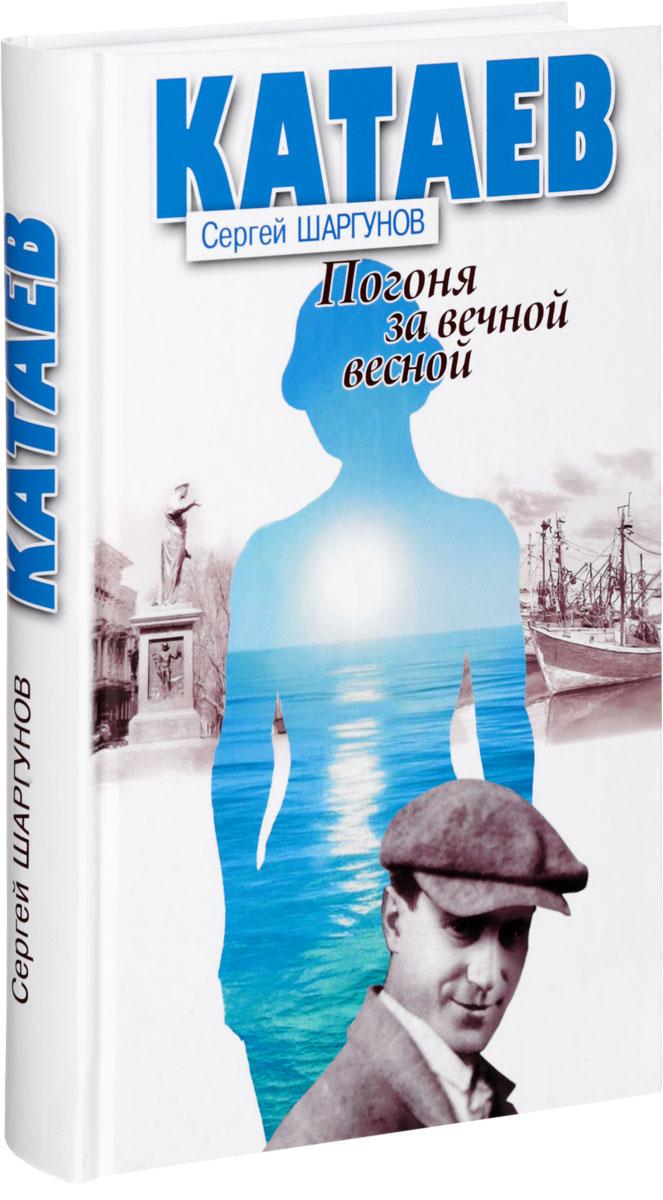 С. А. Шаргунов Катаев. Погоня за вечной весной шаргунов с катаев погоня за вечной весной