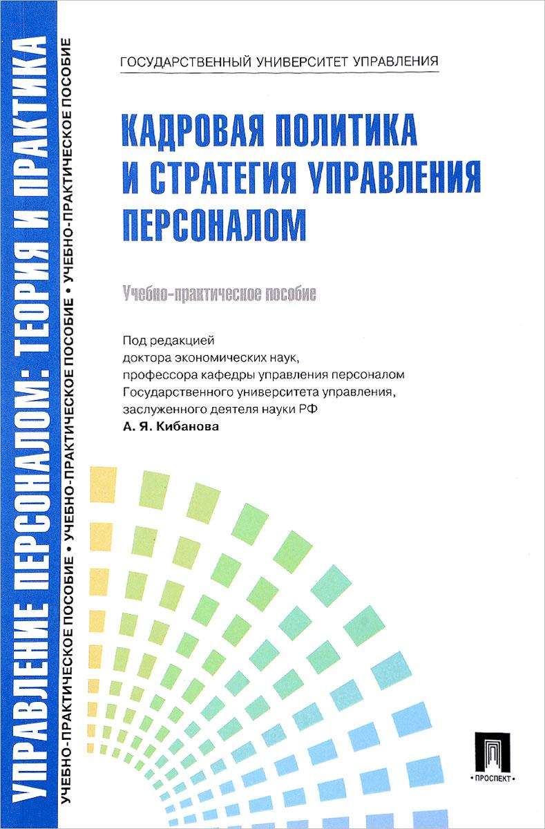 Управление персоналом. Теория и практика. Кадровая политика и стратегия управления персоналом. Учебно-практическое пособие