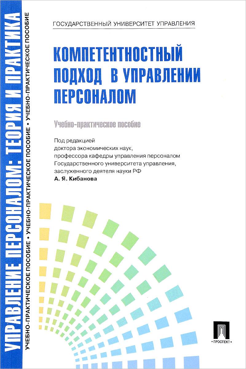 Управление персоналом. Теория и практика. Компетентностный подход в управлении персоналом. Учебно-практическое пособие