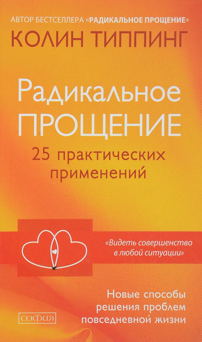 Zakazat.ru: Радикальное Прощение. 25 практических применений. Новые способы решения проблем повседневной жизни. Колин Типпинг