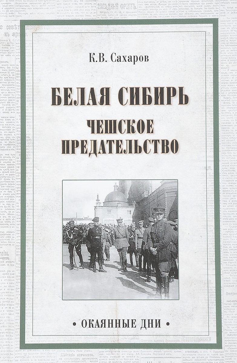 К. В. Сахаров Белая Сибирь. Чешское предательство знаменитости в челябинске