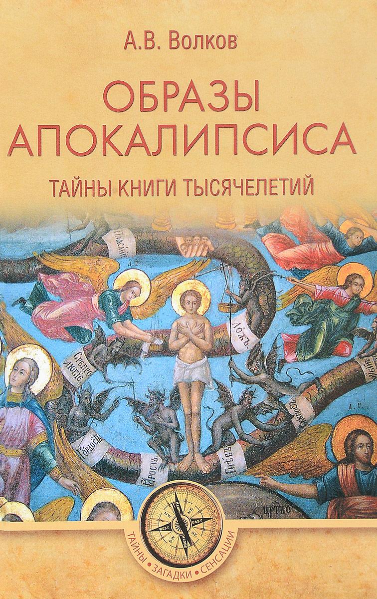 Образы Апокалипсиса. Тайны книги тысячелетий. А. В. Волков