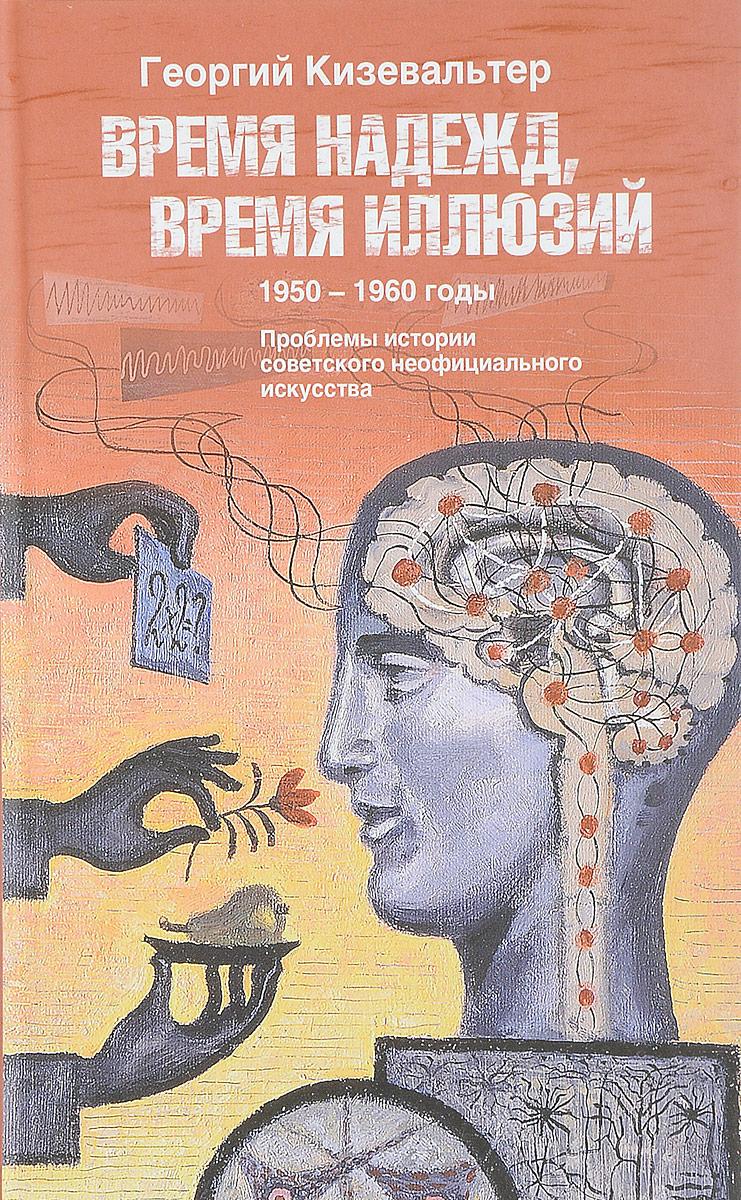 Время надежд, время иллюзий. Проблемы истории советского неофициального искусства. 1950-1960 годы. Г. Кизевальтер
