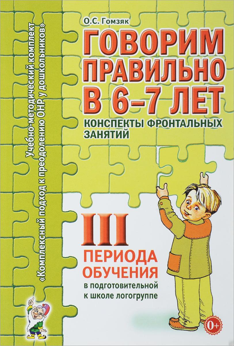 Оксана Гомзяк Говорим правильно в 6-7 лет. Конспекты фронтальных занятий 3 периода обучения в подготовительной к школе логогруппе