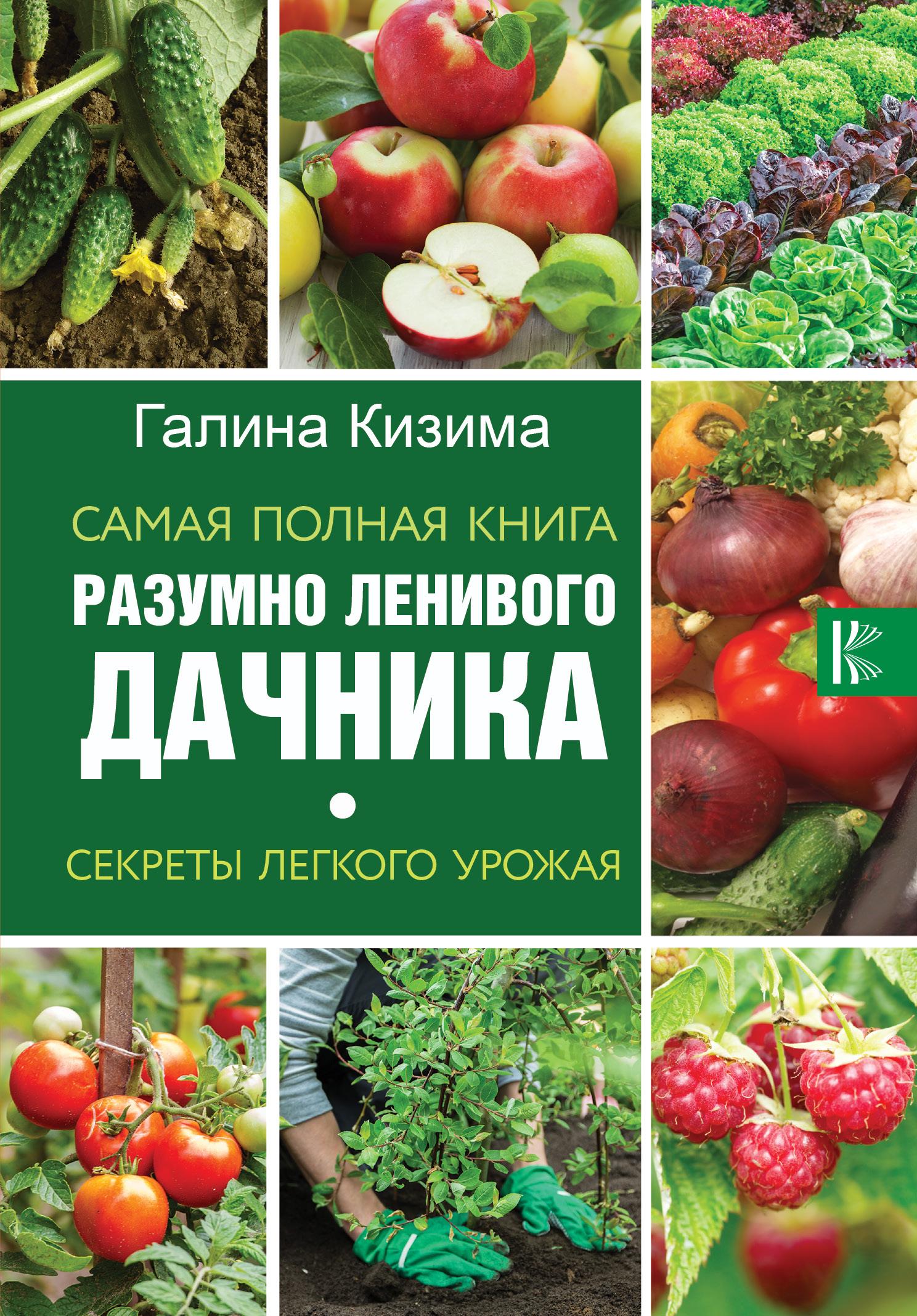 Галина Кизима Самая полная книга разумно ленивого дачника. Секреты легкого урожая