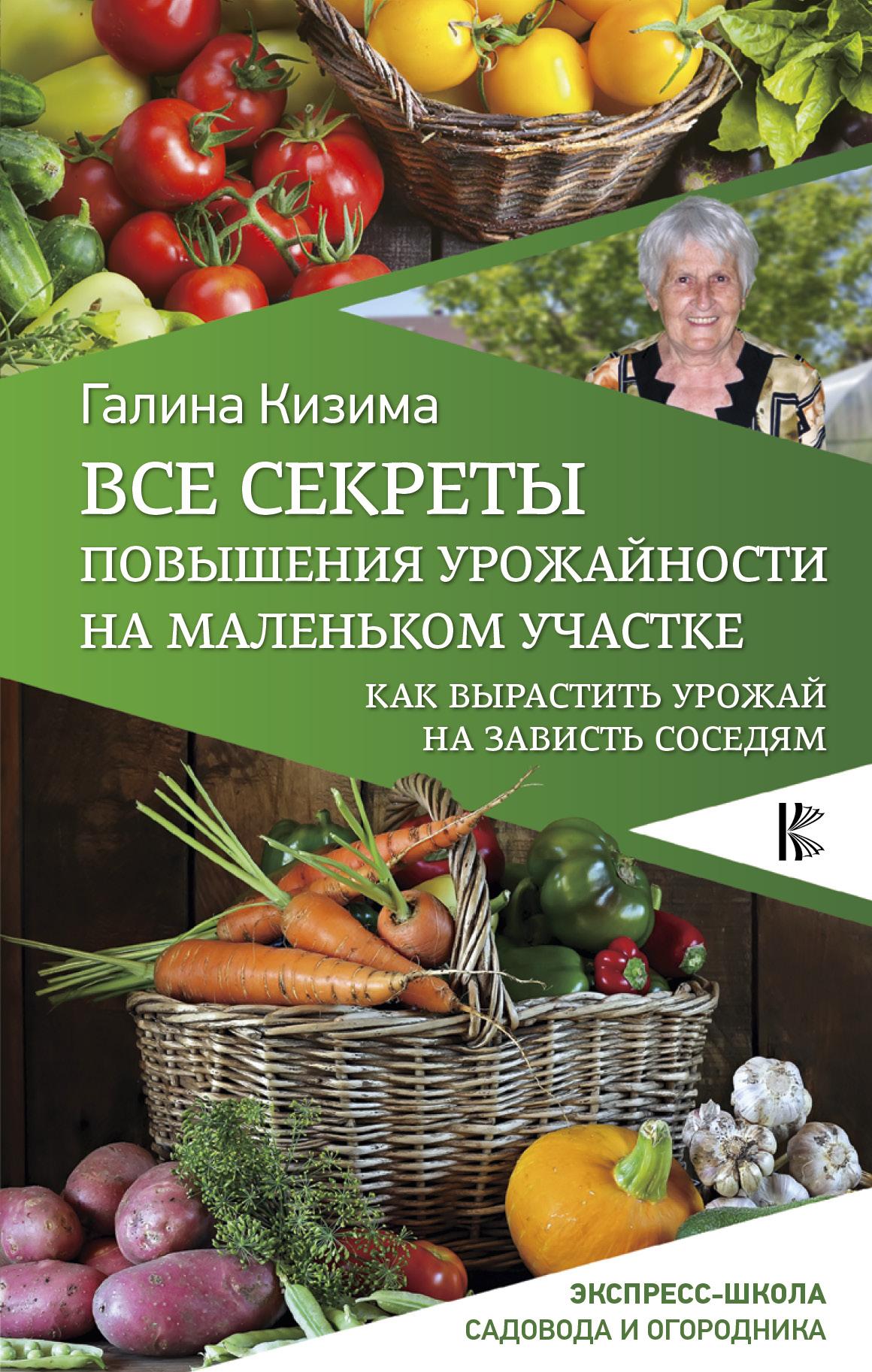 Галина Кизима Все секреты повышения урожайности на маленьком участке. Как вырастить урожай на зависть соседям секреты фруктового сада урожай на зависть соседям