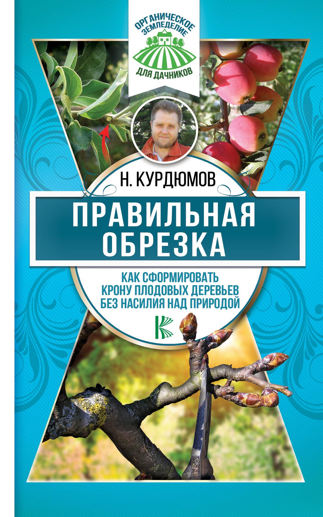 Н. Курдюмов Правильная обрезка. Как сформировать крону плодовых деревьев без насилия над природой