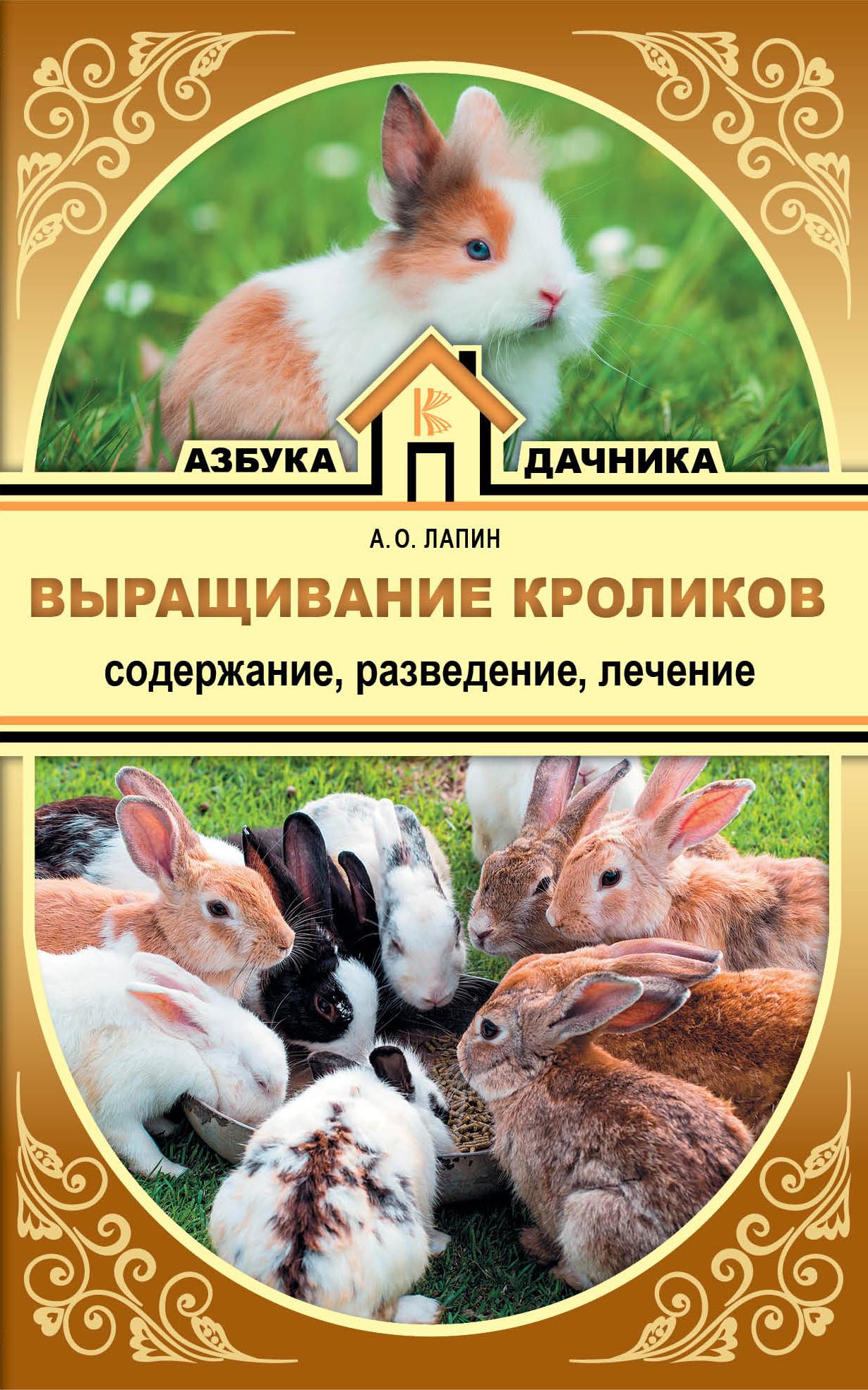 А. О. Лапин Выращивание кроликов. Содержание. Разведение. Лечение разведение и выращивание кур обычных пород и бройлеров