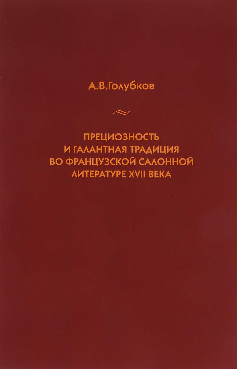 А. В. Голубков Прециозность и галантная традиция во французской салонной литературе XVII века