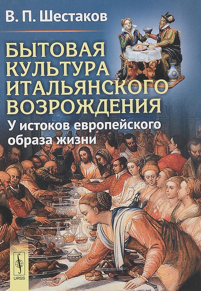 В. П. Шестаков Бытовая культура итальянского Возрождения. У истоков европейского образа жизни шестаков в бытовая культура итальянского возрождения у истоков европейского образа жизни