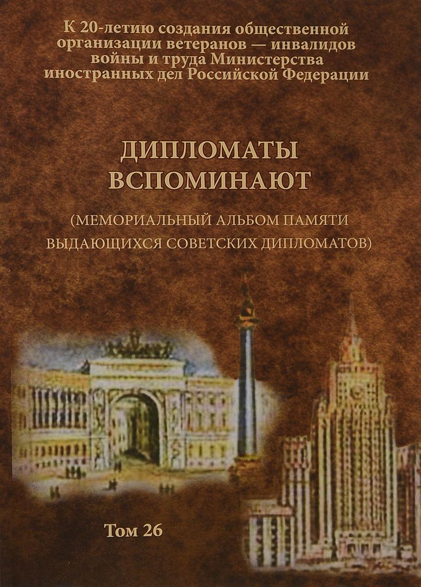 Zakazat.ru Дипломаты вспоминают. (Мемориальный альбом памяти выдающихся советских дипломатов). Том 26