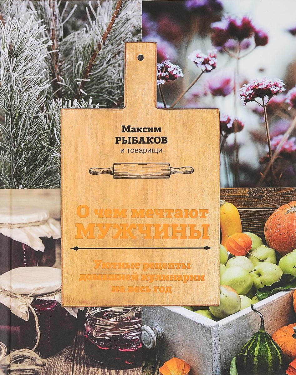 Максим Рыбаков О чем мечтают мужчины. Уютные рецепты домашней кулинарии на весь год ваш домашний повар картошка чудо рецепты