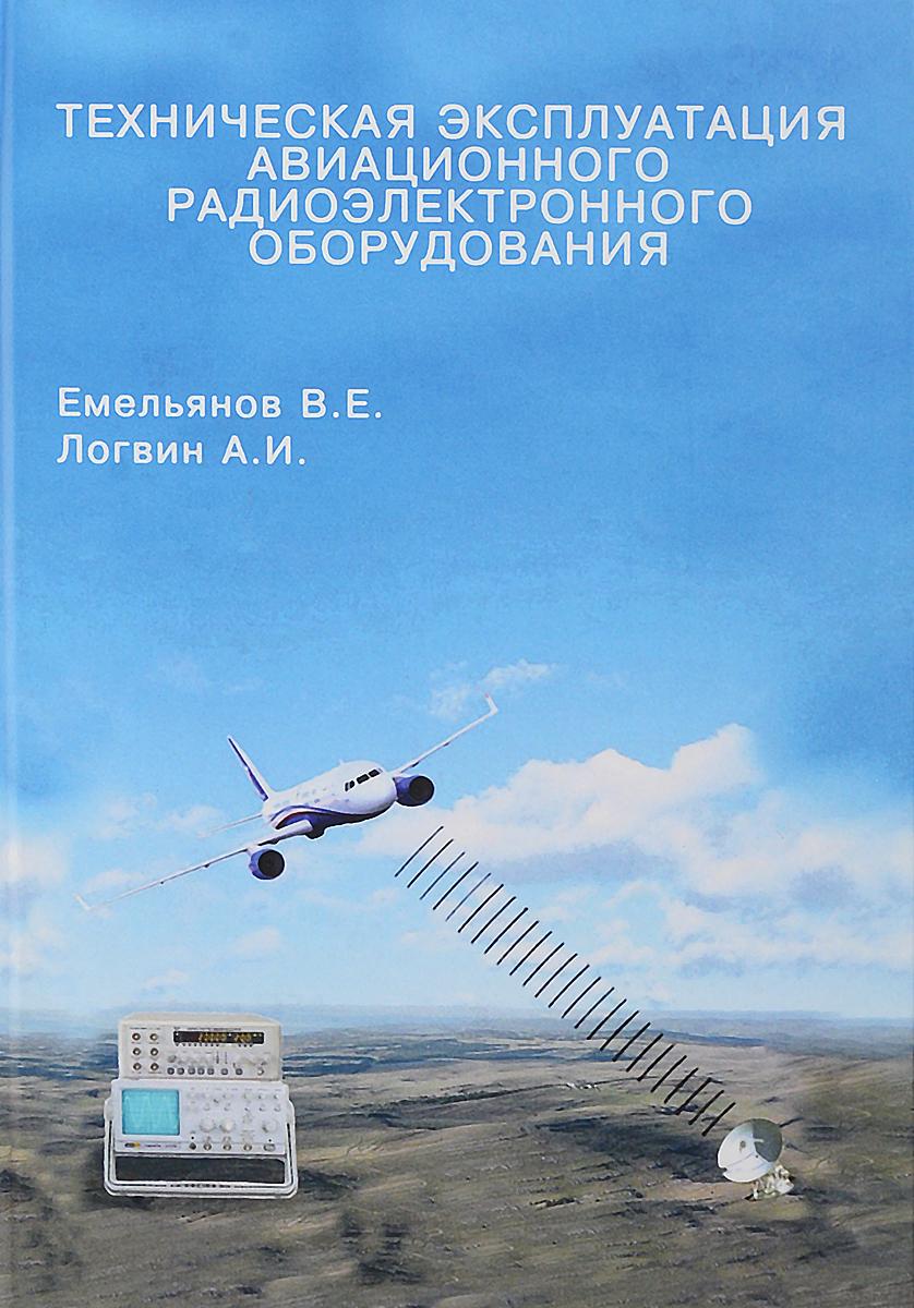 В. Е. Емельянов, А. И. Логвин Техническая эксплуатация авиационного радиоэлектронного оборудования