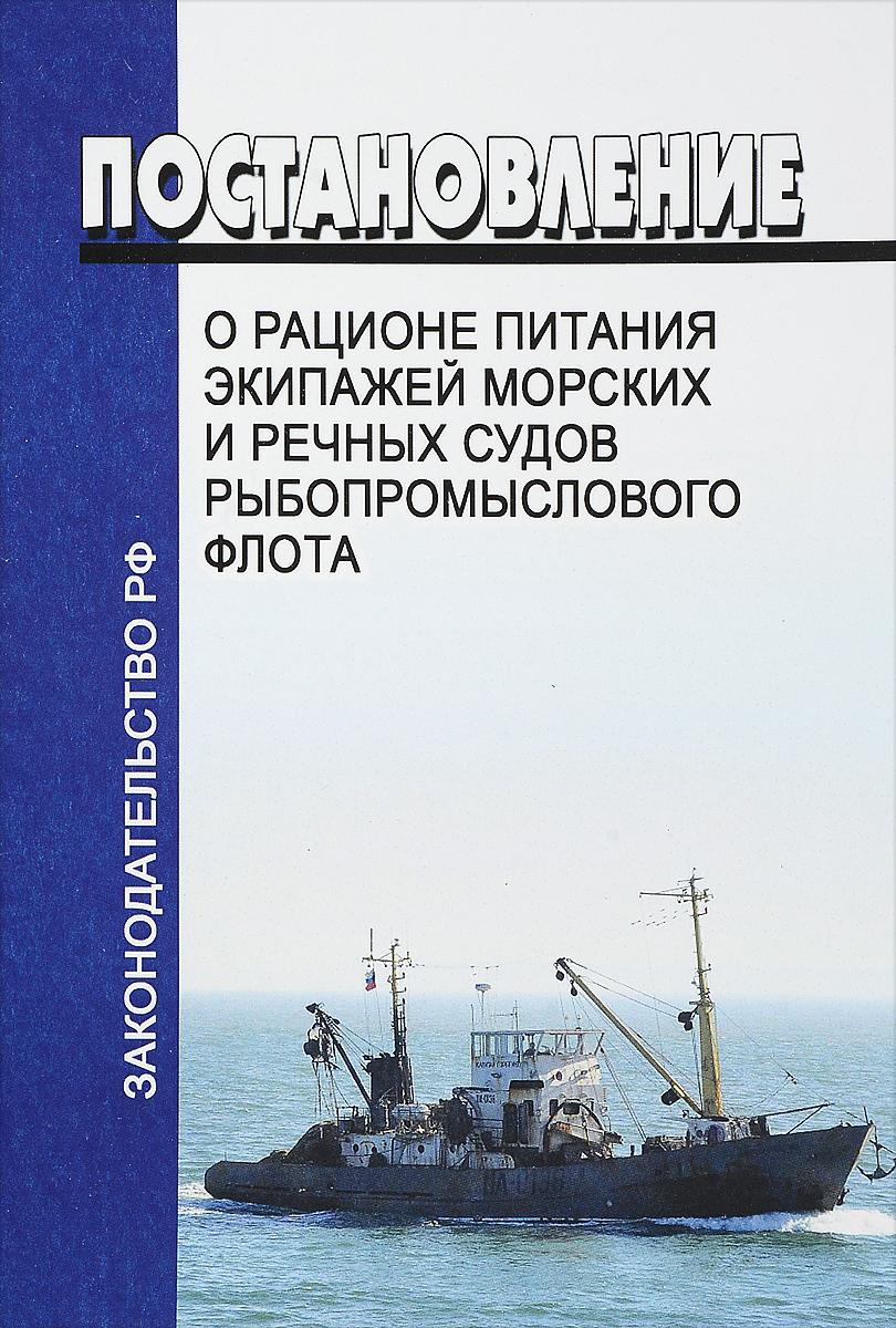 Постановление правительства РФ от 30.07.2009 №628 (ред. от 22.10.2012) О рационе питания экипажей морских и речных судов рыбопромыслового флота санитарные правила для морских судов ссср