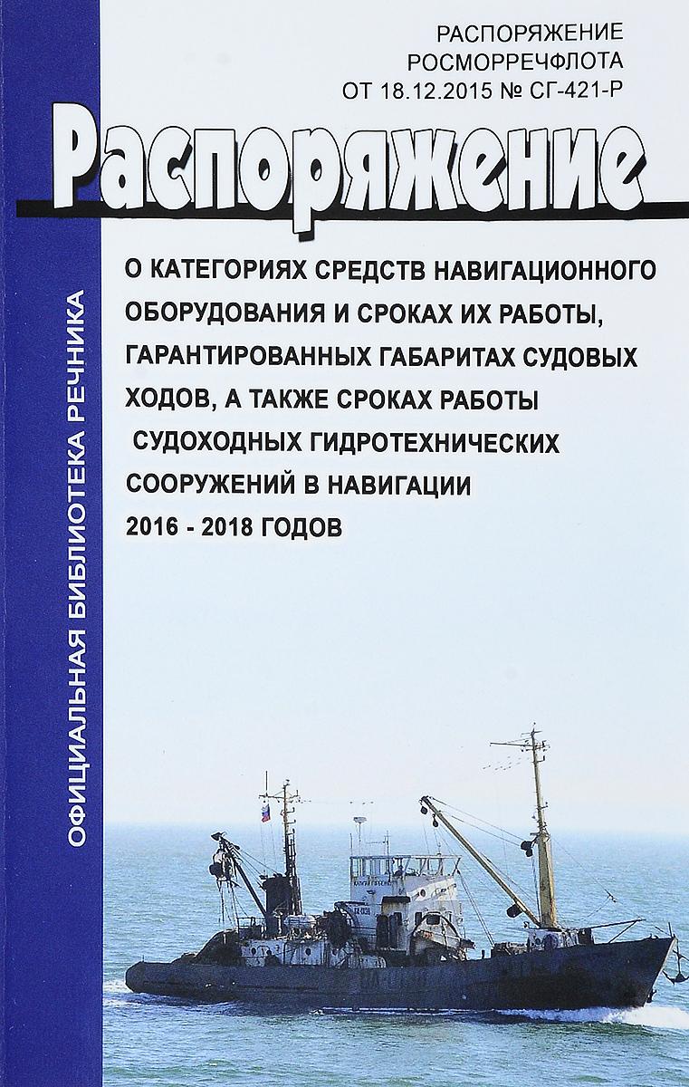 Распоряжение Росморречфлота от 18.12.2015 N СГ-421-р О категориях средств навигационного оборудования и сроках их работы, гарантированных габаритах судовых ходов, а также сроках работы судоходных гидротехнических сооружений в навигации 2016 - 2018 годов