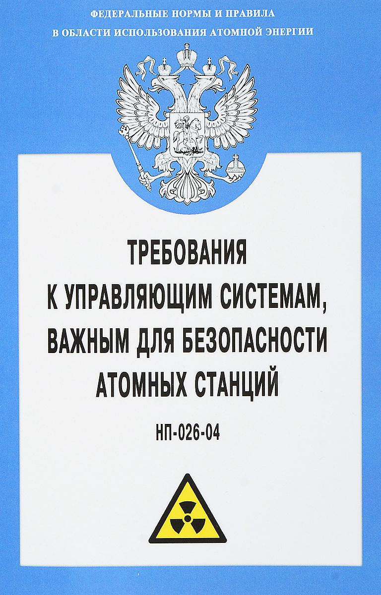 Требования к управляющим системам, важным для безопасности атомных станций. НП-026-04