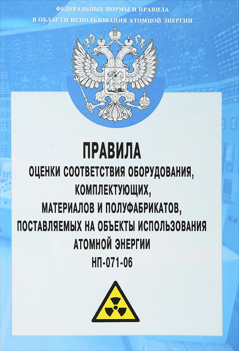 Правила оценки соответствия оборудования, комплектующих, материалов и полуфабрикатов, поставляемых на объекты использования атомной энергии НП-071-06