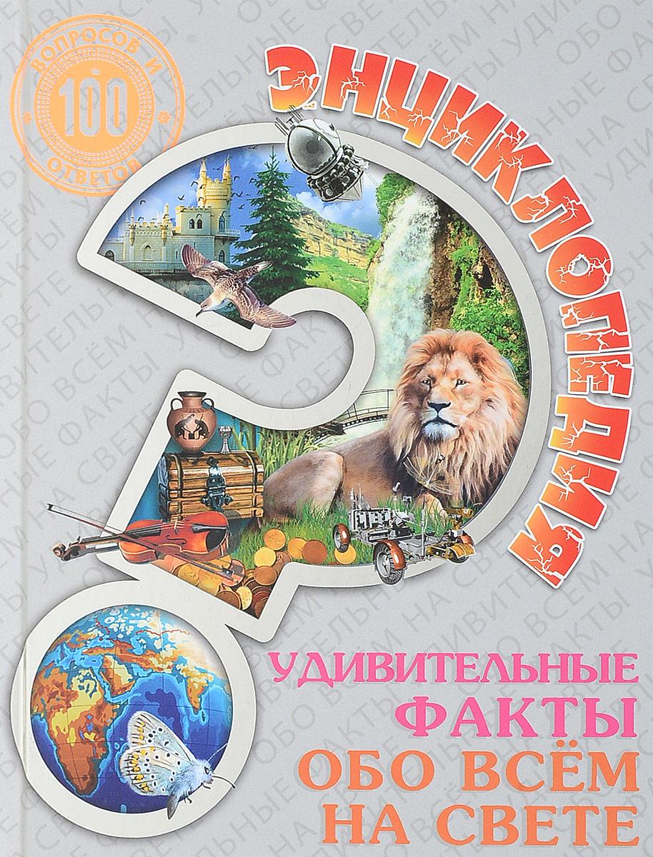Людмила Соколова Удивительные факты обо всем на свете. Энциклопедия