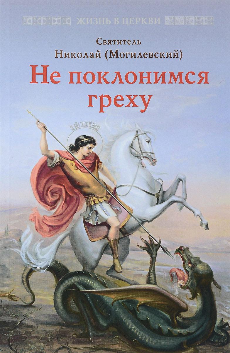 Не поклоимся греху. Святоотеческое учение о борьбе со страстями. Святитель Николай Могилевский