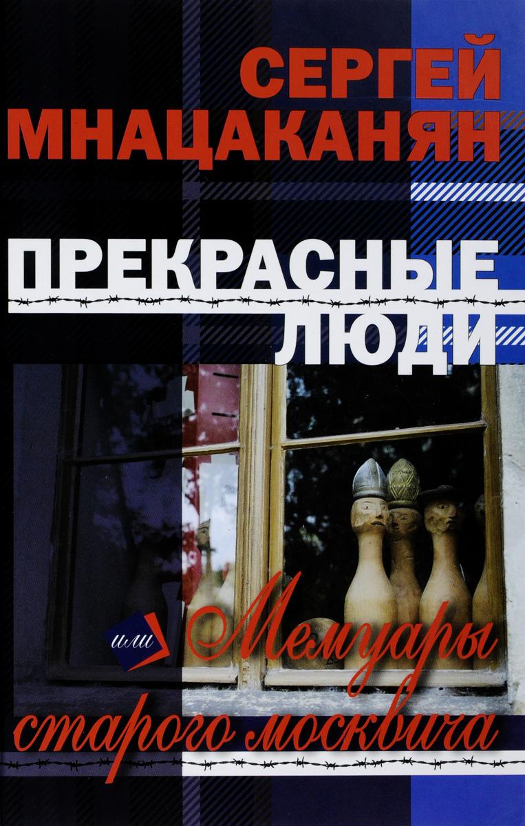 Прекрасные люди, или Мемуары старого москвича