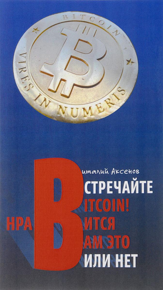 Виталий Аксенов Встречайте BITCOIN! Нравится вам это или нет что можно за однушку в москве