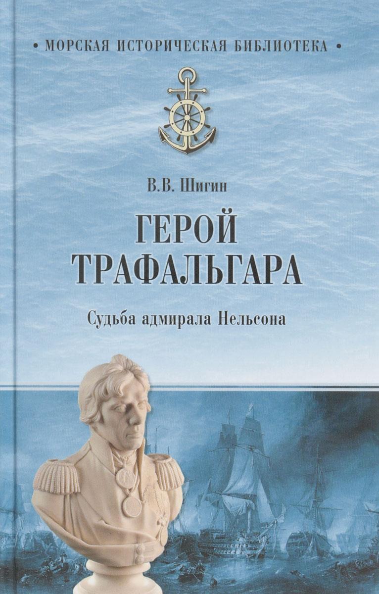 В. В. Шигин Герой Трафальгара. Судьба адмирала Нельсона