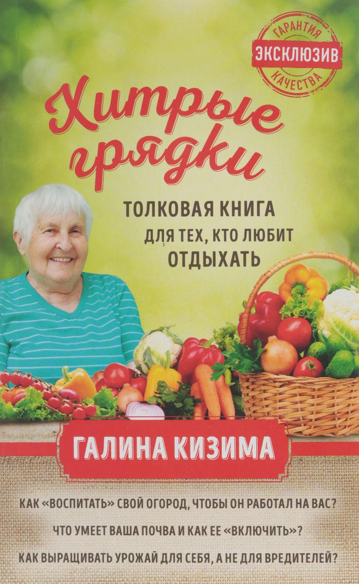 Галина Кизима Хитрые грядки. Толковая книга для тех, кто любит отдыхать