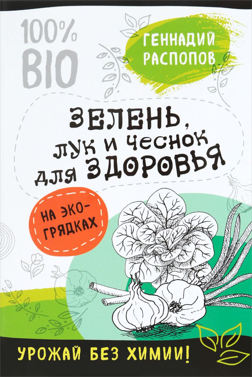 Геннадий Распопов Зелень для здоровья. Лук и чеснок на эко грядках ISBN: 978-5-04-090465-5
