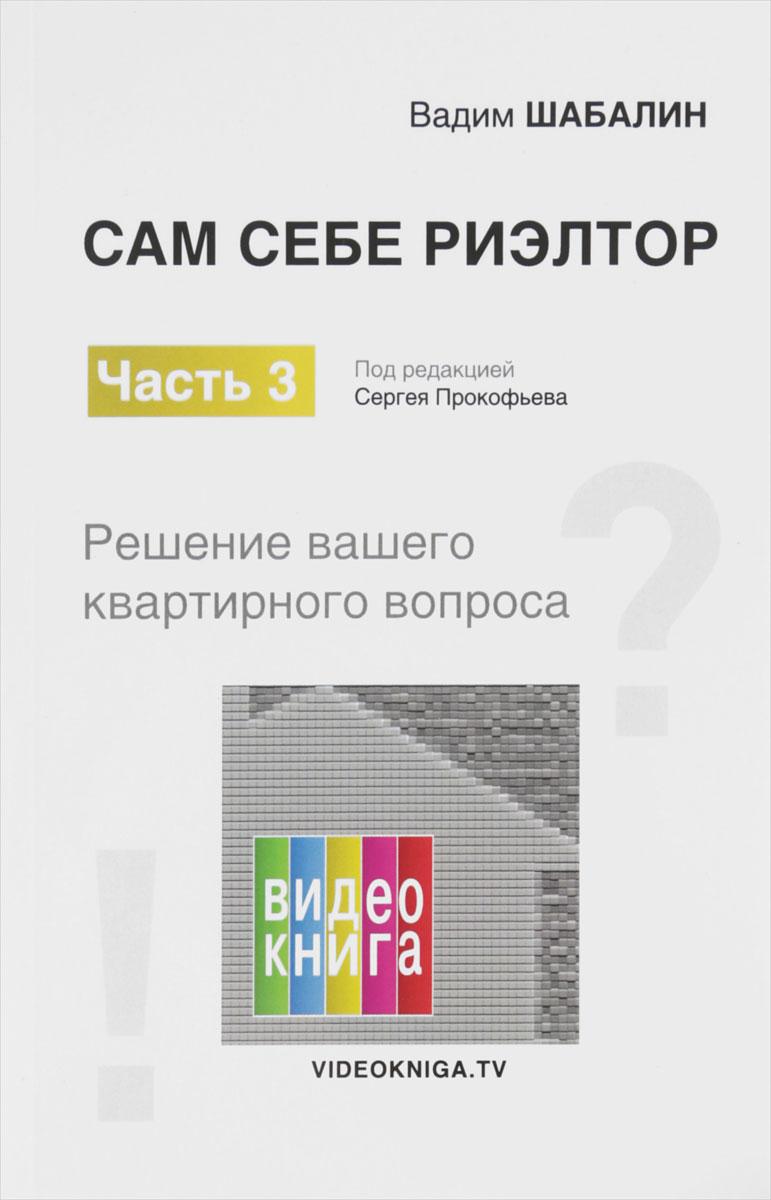 Вадим Шабалин Сам себе риэлтор. Решение вашего квартирного вопроса. Часть 3