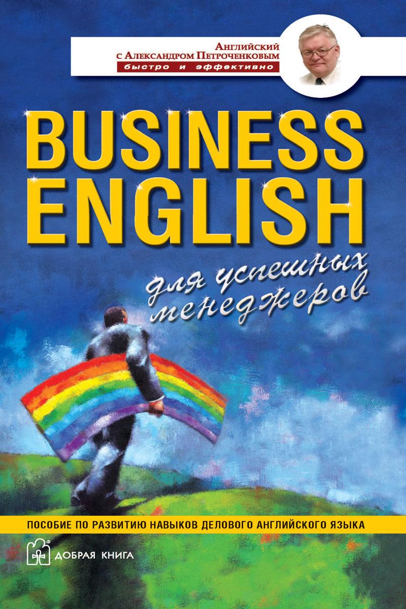 А. В. Петроченков Business English для успешных менеджеров. Пособие по развитию навыков делового английского языка business english для успешных менеджеров учебное пособие по деловому английскому языку