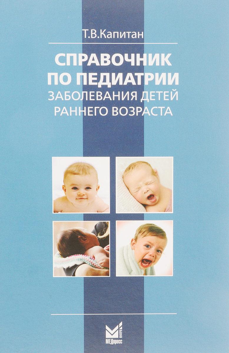 Т. В. Капитан Справочник по педиатрии. Заболевания детей раннего возраста. Для врачей общего профиля медицинские препараты