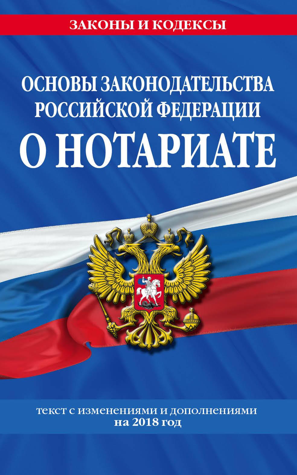 Основы законодательства Российской Федерации о нотариате. Текст с изменениями и дополнениями на 2018 год проект закона о нотариате с пояснениями