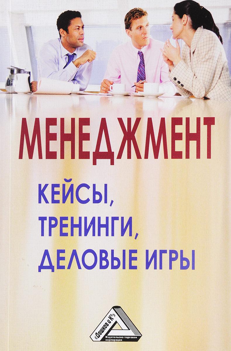 Менеджмент. кейсы, тренинги, деловые игры. Практикум. 3-е изд.