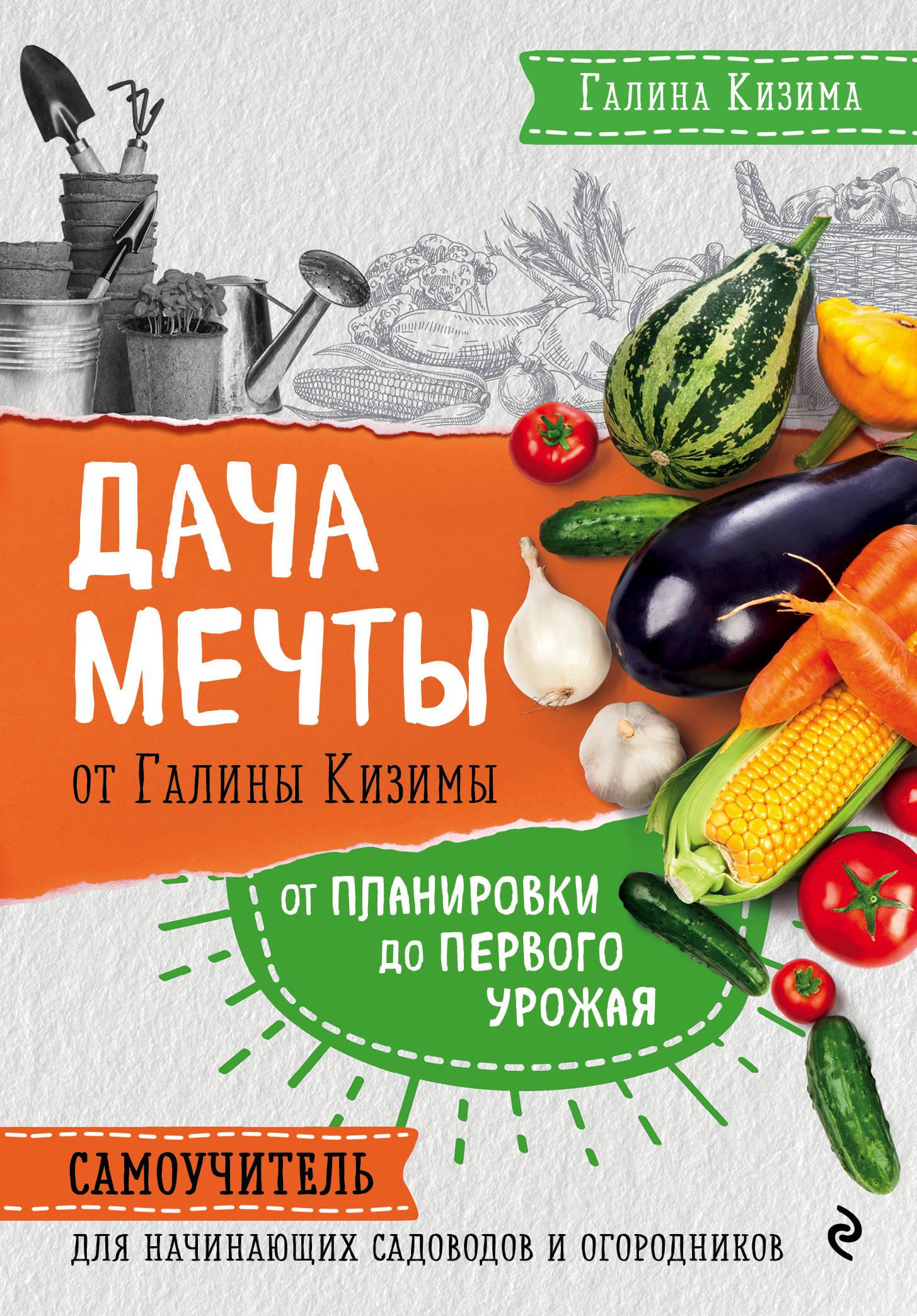 Галина Кизима Дача мечты от Галины Кизимы. Самоучитель для начинающих садоводов и огородников