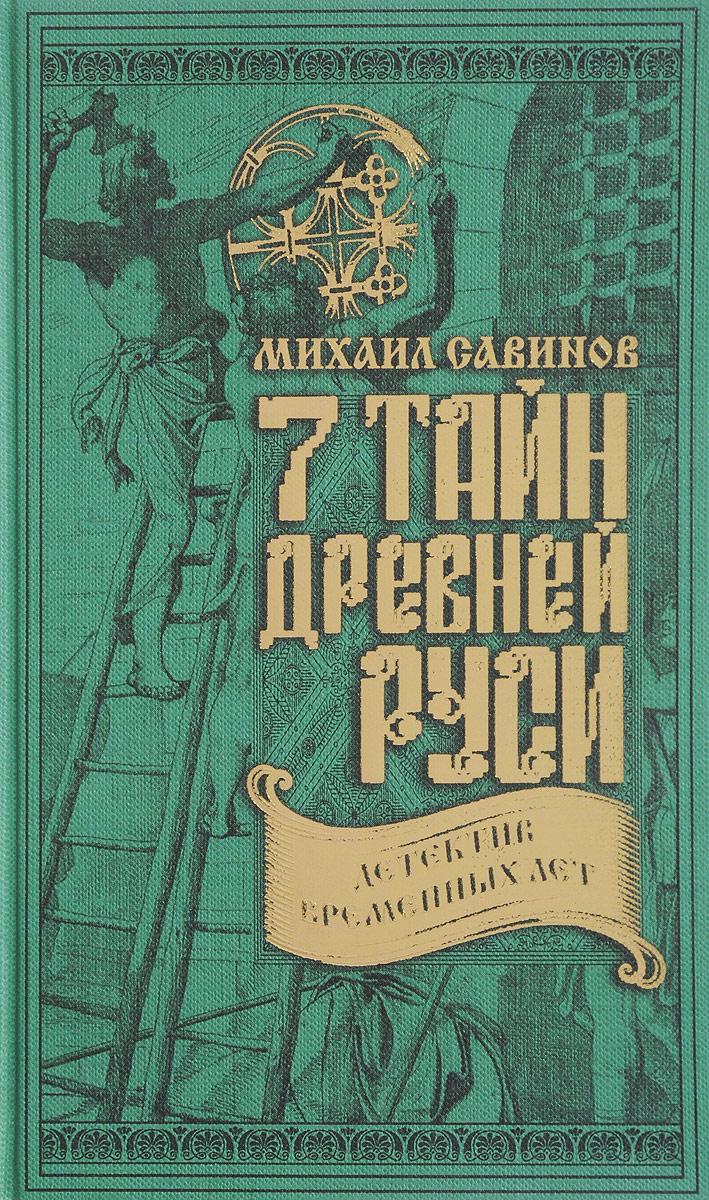 Михаил Савинов 7 тайн Древней Руси. Детектив Временных лет