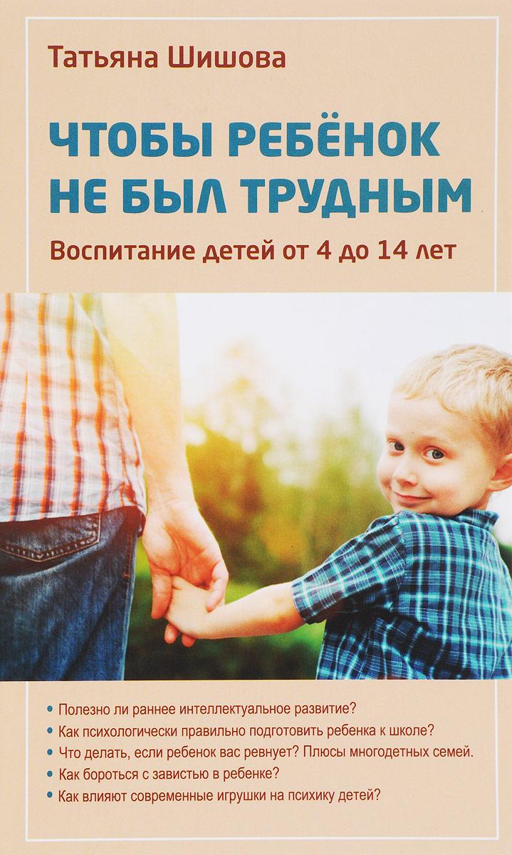 Татьяна Шишова Чтобы ребенок не был трудным. Воспитание детей от 4 до 14 лет