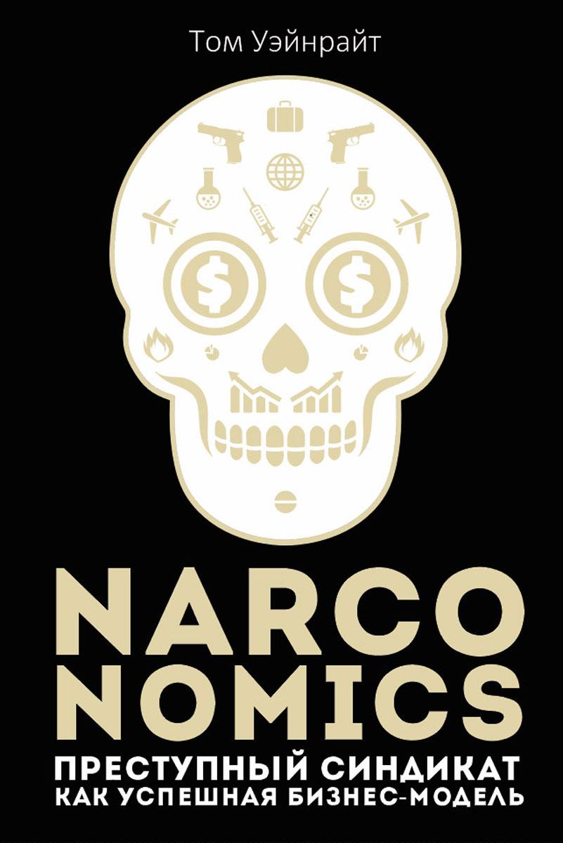 Narconomics. Преступный синдикат как успешная бизнес модель. Уэйнрайт Т.