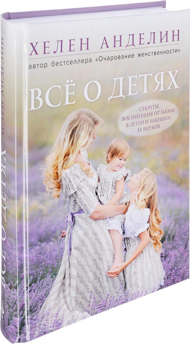 Анделин Хелен Все о детях. Секреты воспитания от мамы 8 детей и бабушки 33 внуков