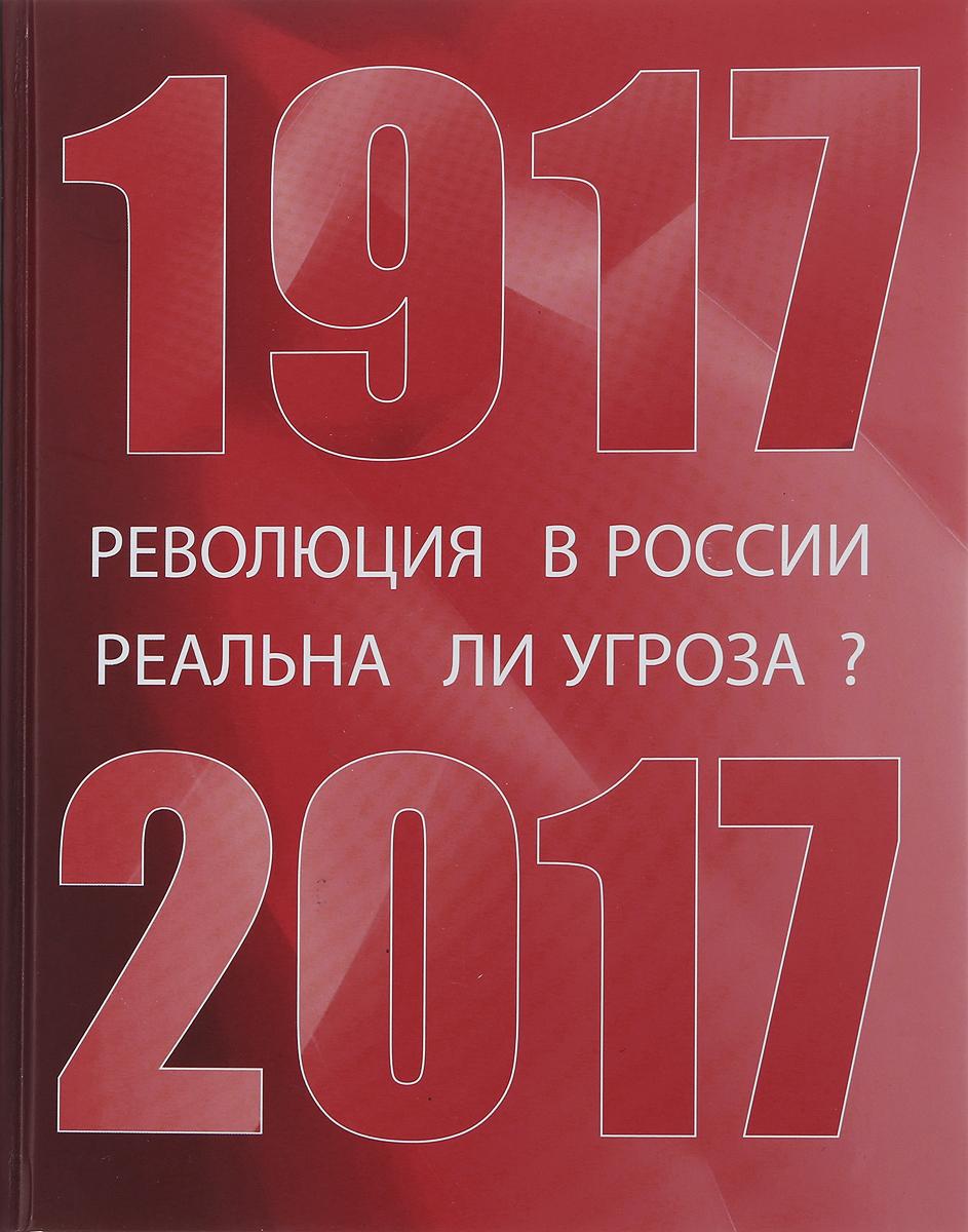 Революция в России. Реальна ли угроза? 1917-2017. Сборник материалов