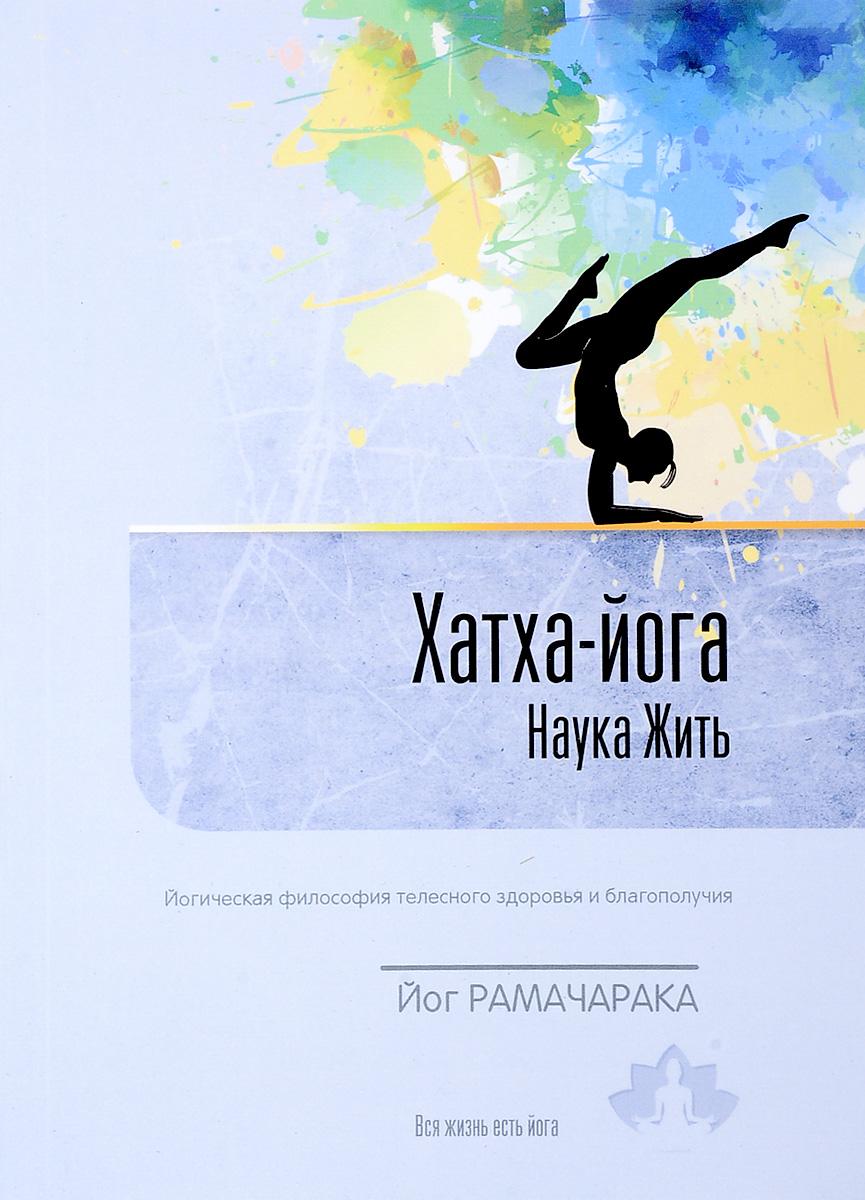 Хатха-йога. Наука жить. Йогическая философия телесного здоровья и благополучия. Йог Рамачарака