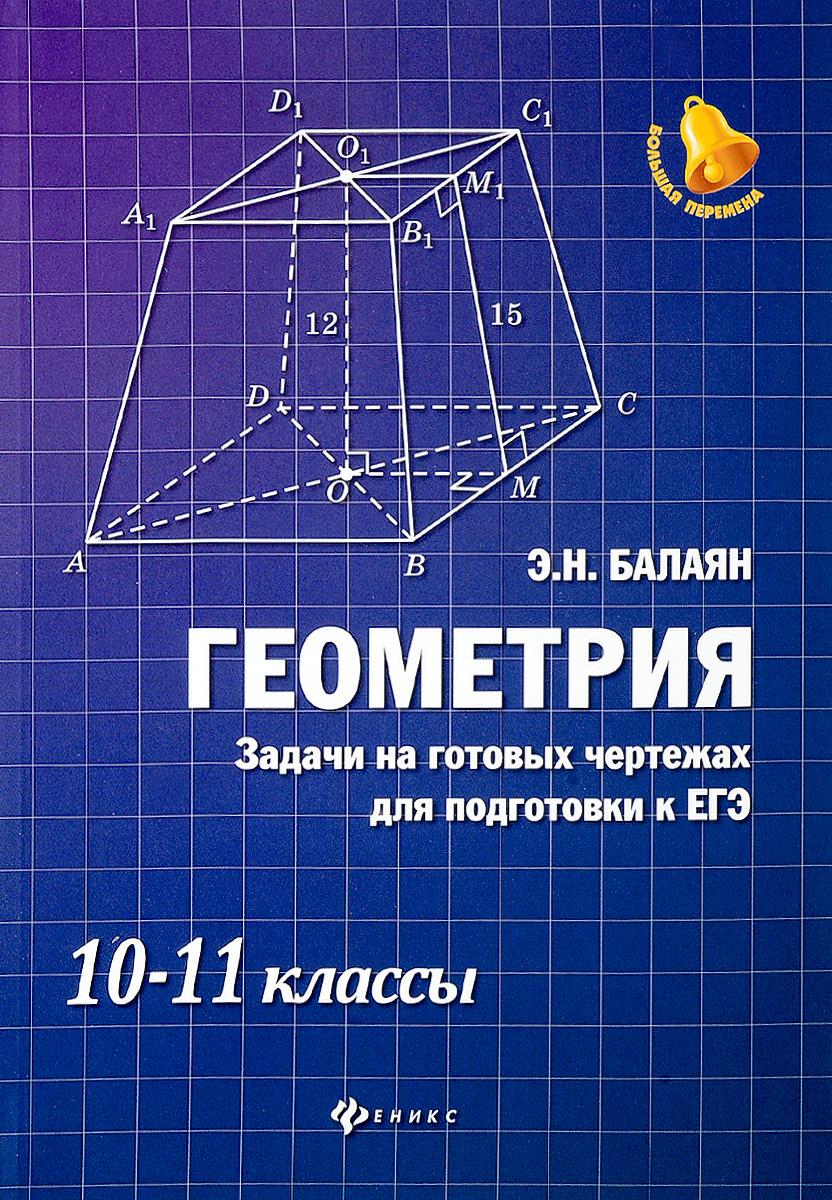 Э. Н. Балаян Геометрия. Задачи на готовых чертежах для подготовки к ЕГЭ. 10-11 классы балаян э геометрия задачи на готовых чертежах для подготовки к огэ и егэ 7 класс