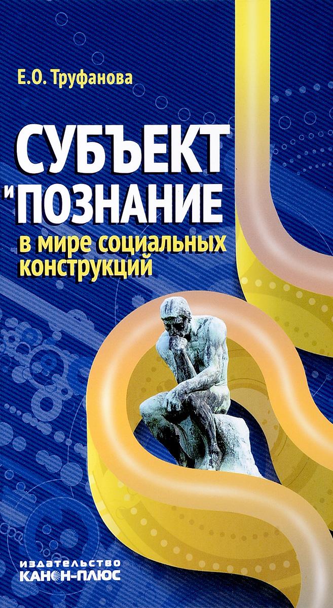 Субъект и познание в мире социальных конструкций. Труфанова Е.О.