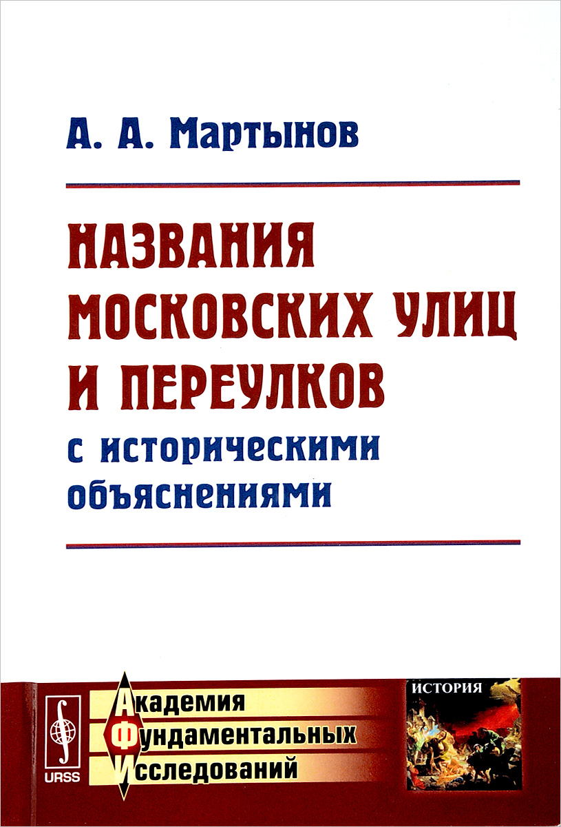 Названия московских улиц и переулков с историческими объяснениями. А. А. Мартынов