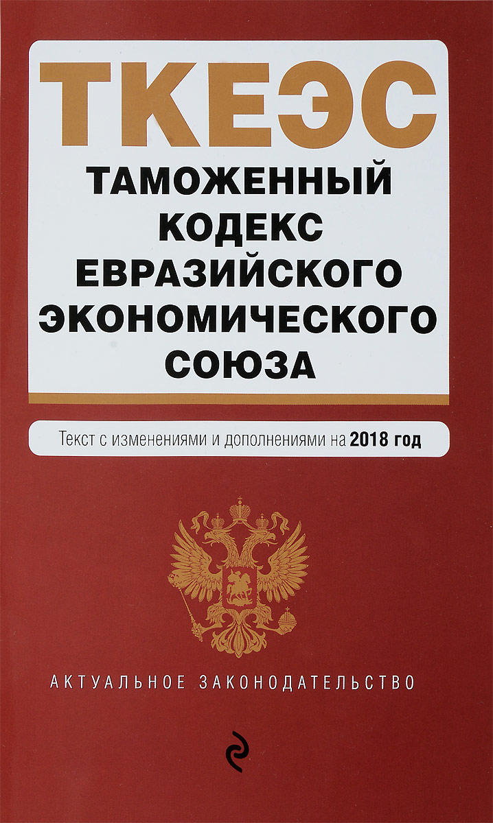 Таможенный кодекс Евразийского экономического союза. Текст с изменениями и дополнениями на 2018 год меркурьева а отв ред таможенный кодекс таможенного союза текст с изменениями и дополнениями на 2016 год
