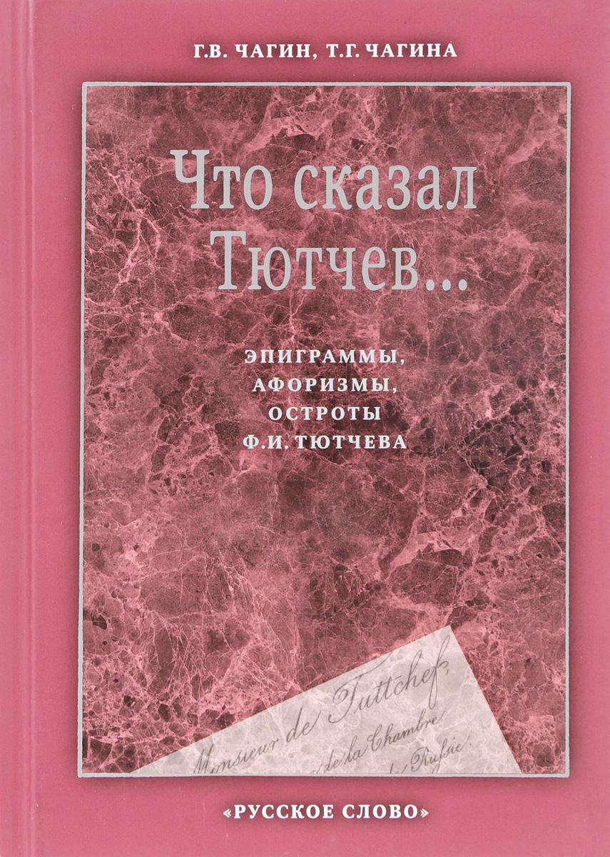Г. В. Чагин,Т. Г. Чагина Что сказал Тютчев... Эпиграммы, афоризмы, остроты Ф. И. Тютчева цена
