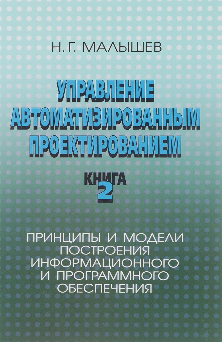 Управление автоматизированным проектированием. Книга 2. Принципы и модели построения информационного и программного обеспечения. Н. Г. Малышев