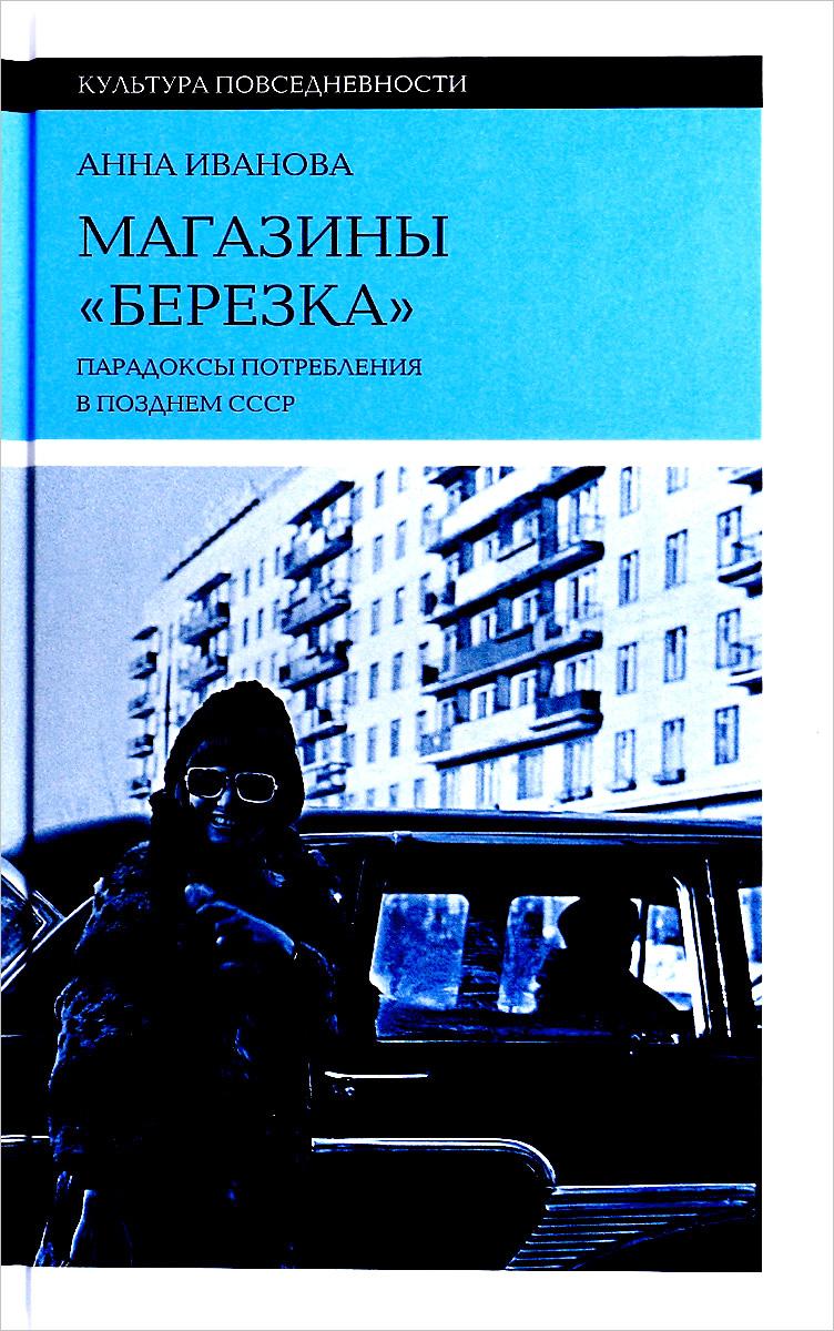 Анна Иванова Магазины Березка. парадоксы потребления в позднем СССР