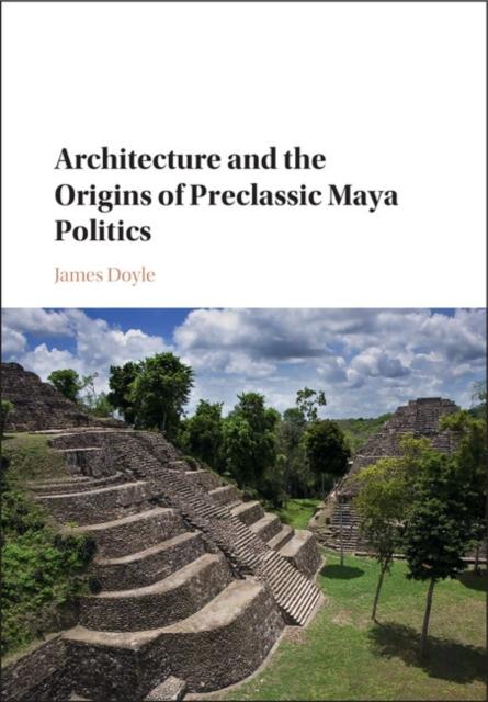 Architecture and the Origins of Preclassic Maya Politics цена